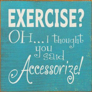 Exercise? Oh I thought you said Accessorize!